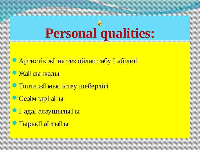 Personal qualities: Артистік және тез ойлап табу қабілеті Жақсы жады Топта жұ...