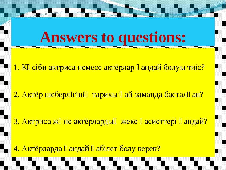 Аnswers to questions: 1. Кәсіби актриса немесе актёрлар қандай болуы тиіс? 2....