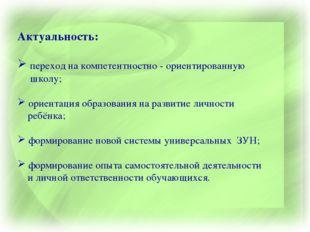 Актуальность: переход на компетентностно - ориентированную школу; ориентация