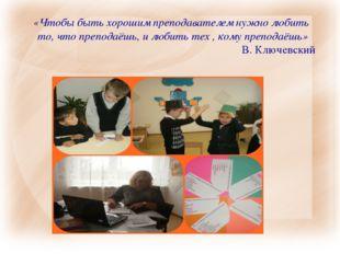 «Чтобы быть хорошим преподавателем нужно любить то, что преподаёшь, и любить
