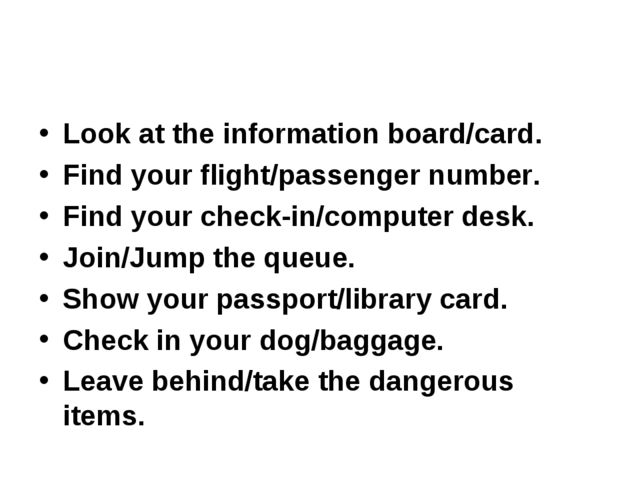 Look at the information board/card. Find your flight/passenger number. Find y...