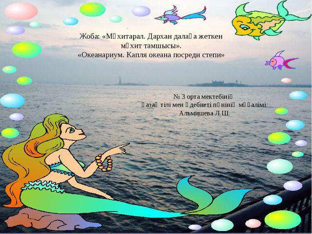 Жоба: «Мұхитарал. Дархан далаға жеткен мұхит тамшысы». «Океанариум. Капля оке...