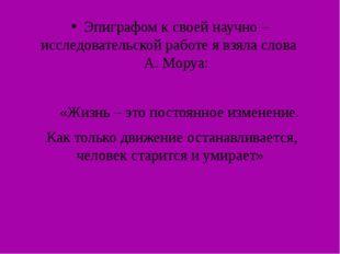 Эпиграфом к своей научно – исследовательской работе я взяла слова А. Моруа: «