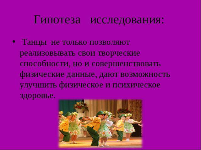 Гипотеза исследования: Танцы не только позволяют реализовывать свои творчески...