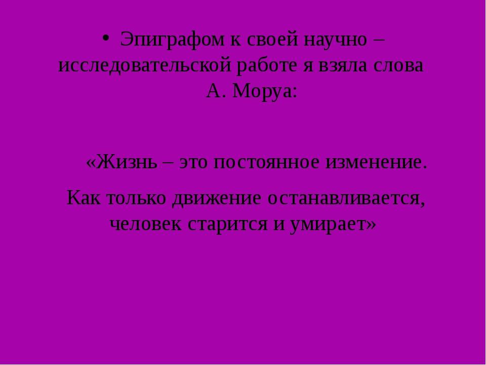 Эпиграфом к своей научно – исследовательской работе я взяла слова А. Моруа: «...