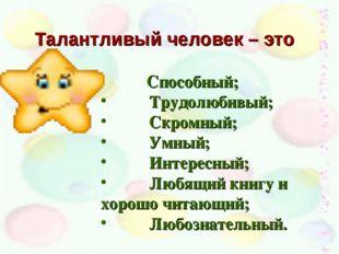 Талантливый человек – это Способный; Трудолюбивый; Скромный; Умный; Интересны