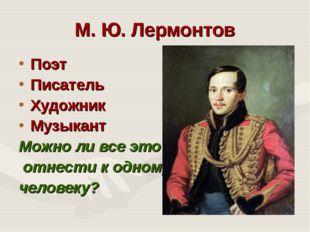 М. Ю. Лермонтов Поэт Писатель Художник Музыкант Можно ли все это отнести к од