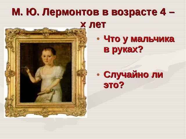 М. Ю. Лермонтов в возрасте 4 – х лет Что у мальчика в руках? Случайно ли это?