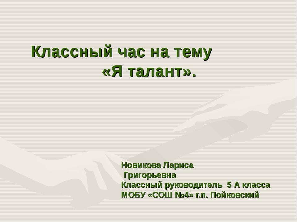 Классный час на тему «Я талант». Новикова Лариса Григорьевна Классный руково...