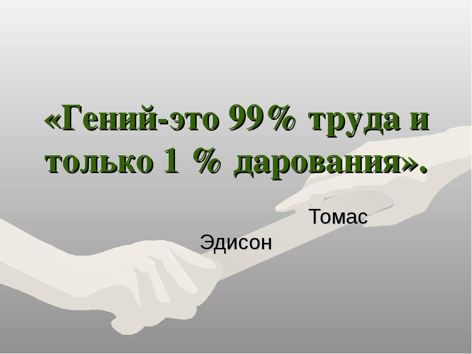 «Гений-это 99% труда и только 1 % дарования». Томас Эдисон