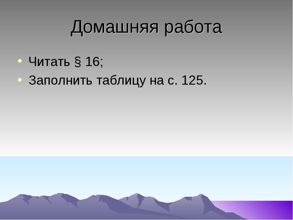 Домашняя работа Читать § 16; Заполнить таблицу на с. 125.