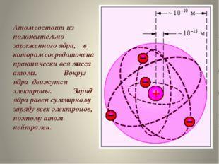 Атом состоит из положительно заряженного ядра, в котором сосредоточена практ