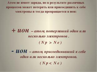Атом не имеет заряда, но в результате различных процессов может потерять или