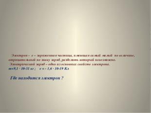 Электрон - e – заряженная частица, имеющая самый малый по величине, отрицате