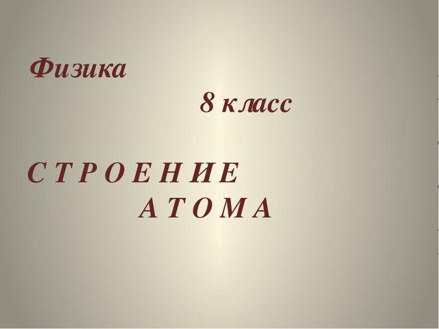 Физика 8 класс С Т Р О Е Н И Е А Т О М А
