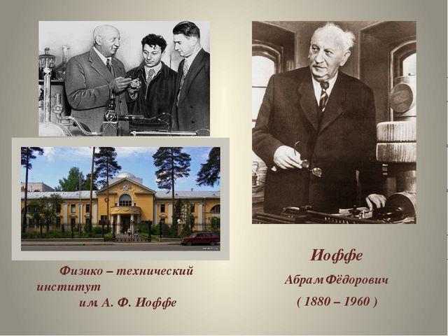Иоффе Абрам Фёдорович ( 1880 – 1960 ) Физико – технический институт им. А. Ф...