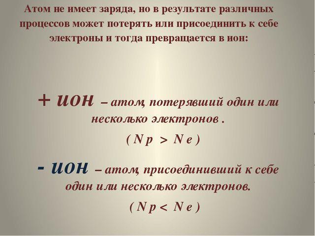 Атом не имеет заряда, но в результате различных процессов может потерять или...