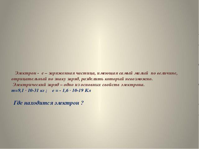 Электрон - e – заряженная частица, имеющая самый малый по величине, отрицате...