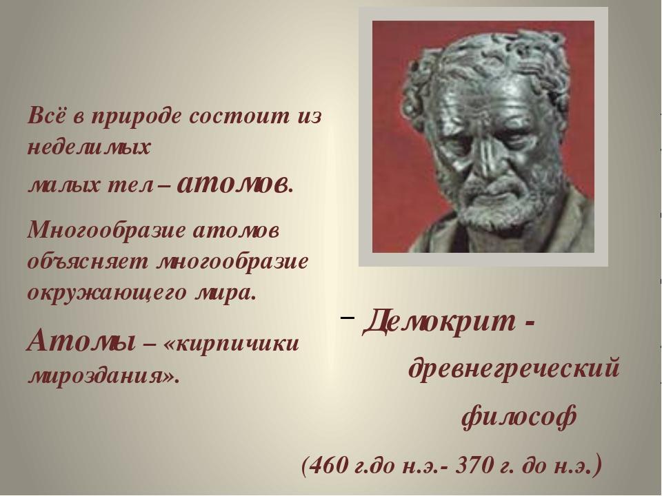 Демокрит - древнегреческий философ (460 г.до н.э.- 370 г. до н.э.) Всё в при...