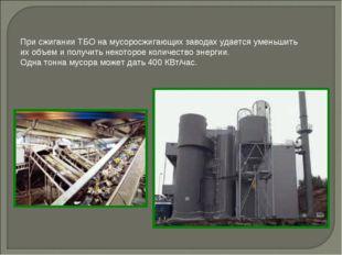 При сжигании ТБО на мусоросжигающих заводах удается уменьшить их объем и полу