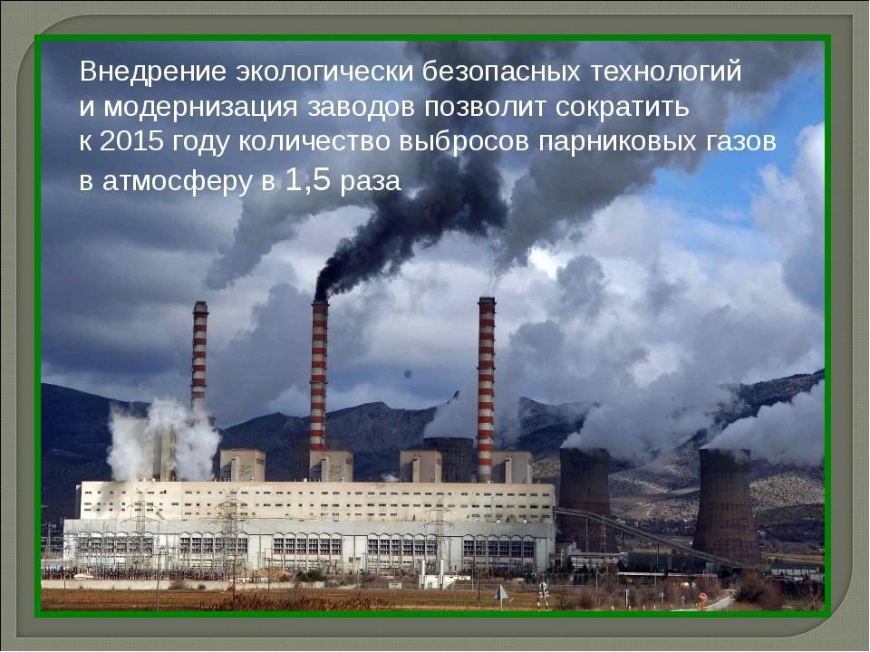 Внедрение экологически безопасных технологий и модернизация заводов позволит...