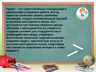 Проект – это самостоятельно планируемая и реализуемая учащимися работа. Метод