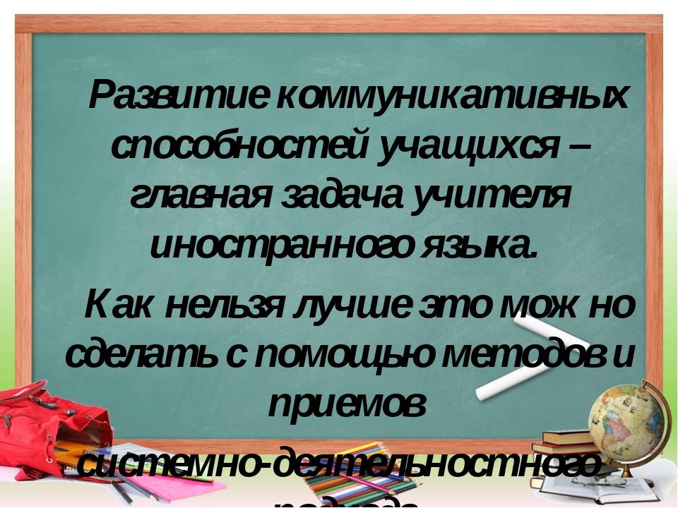 Развитие коммуникативных способностей учащихся – главная задача учителя инос...