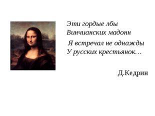 Эти гордые лбы Винчианских мадонн Я встречал не однажды У русских крестьянок