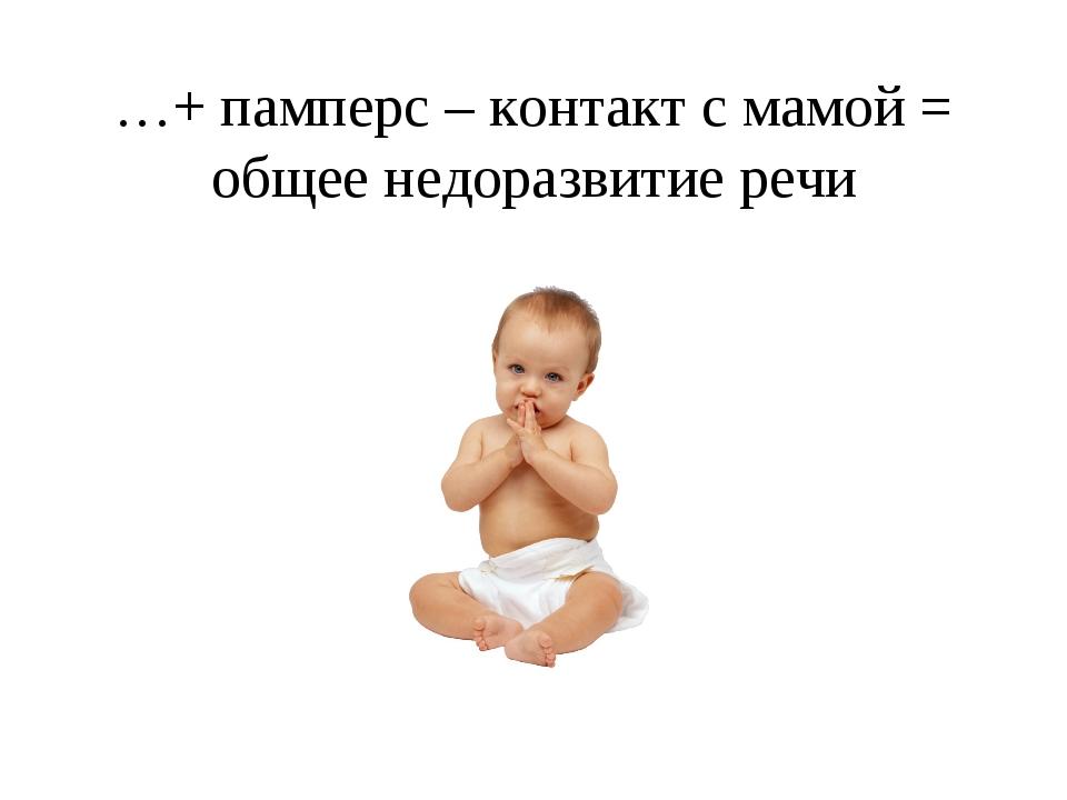 …+ памперс – контакт с мамой = общее недоразвитие речи