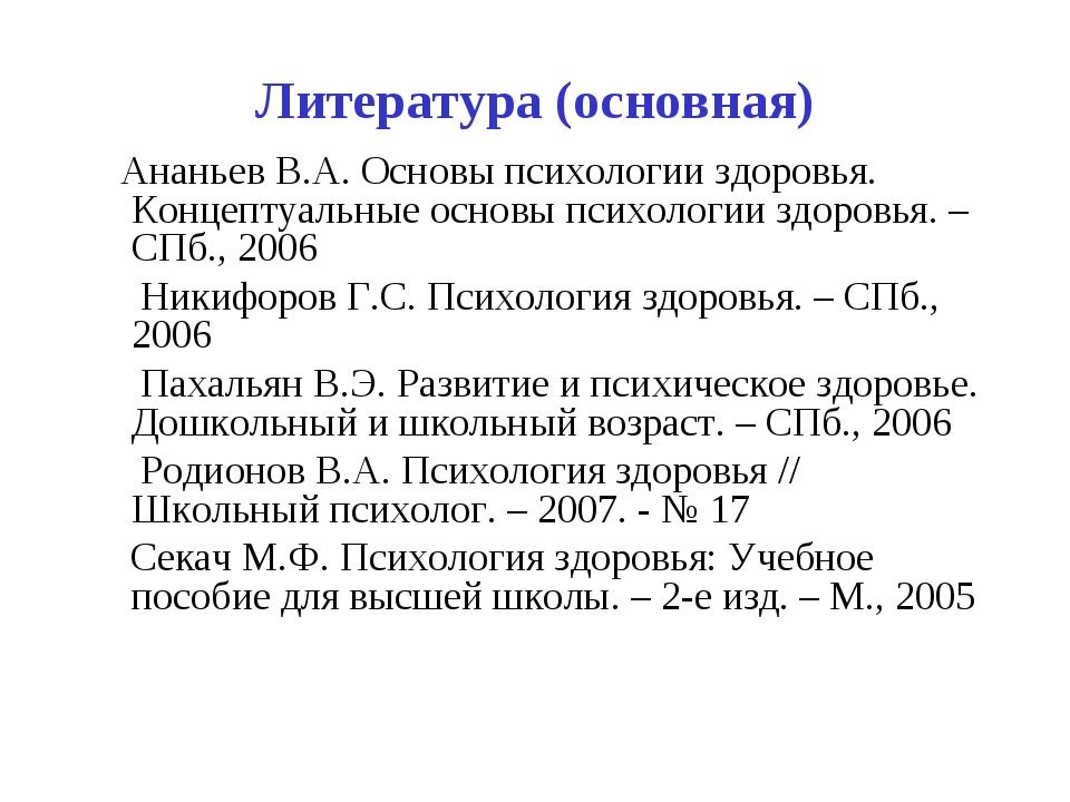 Литература (основная) Ананьев В.А. Основы психологии здоровья. Концептуальные...