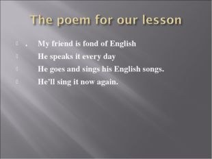 . My friend is fond of English He speaks it every day He goes and sings his E