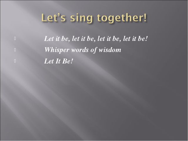 Let it be, let it be, let it be, let it be! Whisper words of wisdom Let It Be!