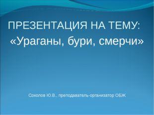 ПРЕЗЕНТАЦИЯ НА ТЕМУ: «Ураганы, бури, смерчи» Соколов Ю.В., преподаватель-орга
