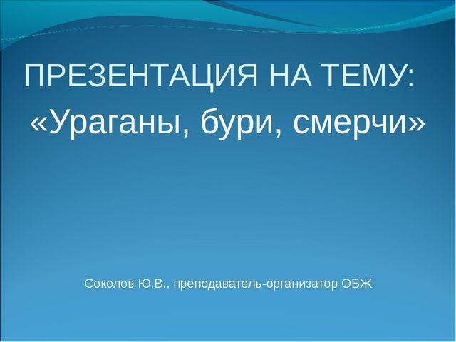 ПРЕЗЕНТАЦИЯ НА ТЕМУ: «Ураганы, бури, смерчи» Соколов Ю.В., преподаватель-орга...