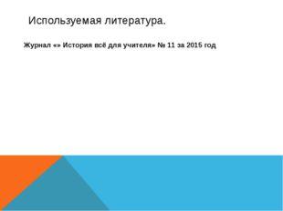 Используемая литература. Журнал «» История всё для учителя» № 11 за 2015 год