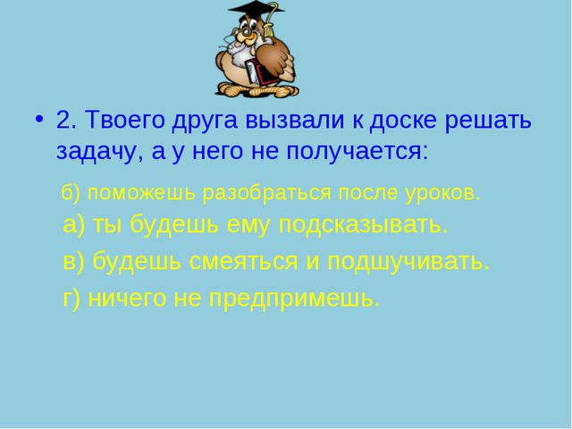 2. Твоего друга вызвали к доске решать задачу, а у него не получается: а) ты...