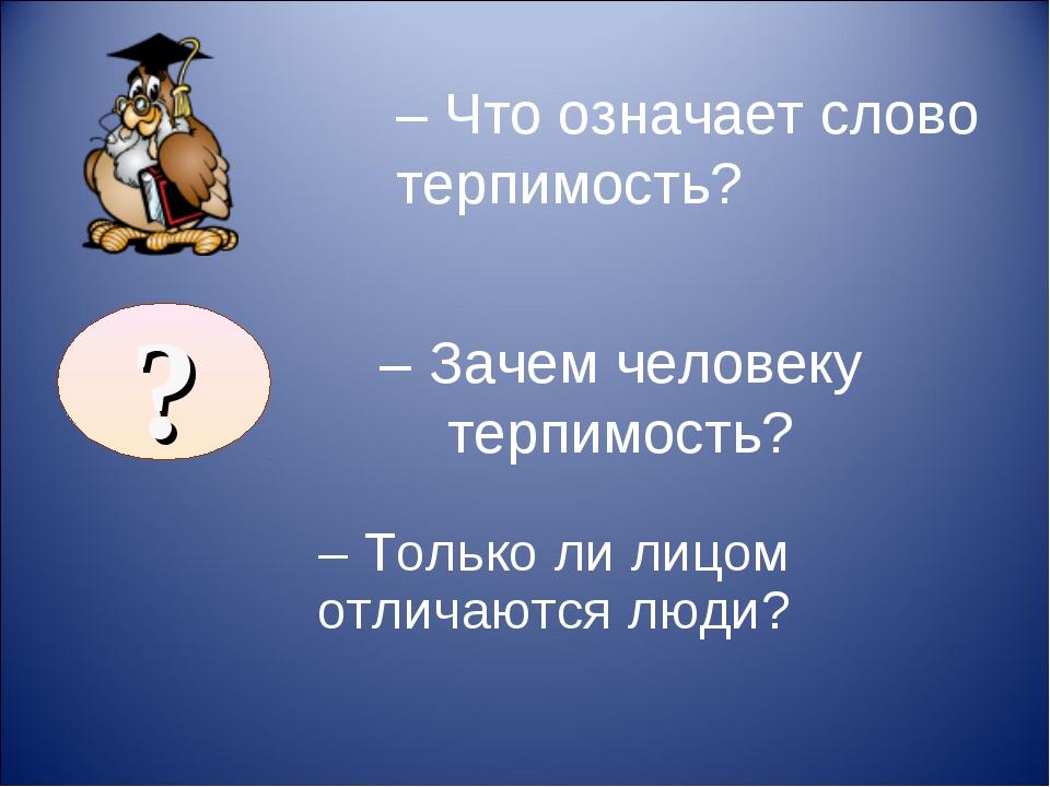 – Зачем человеку терпимость? – Только ли лицом отличаются люди? – Что означа...