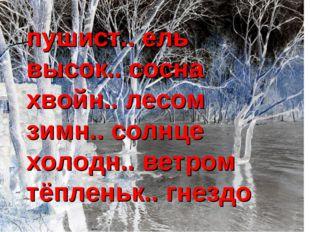 пушист.. ель высок.. сосна хвойн.. лесом зимн.. солнце холодн.. ветром тёплен