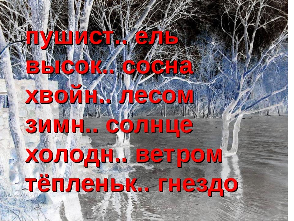 пушист.. ель высок.. сосна хвойн.. лесом зимн.. солнце холодн.. ветром тёплен...