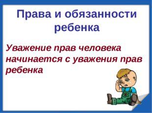 Уважение прав человека начинается с уважения прав ребенка Права и обязанност