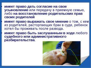 имеет право дать согласие на свое усыновление или передачу в приемную семью,