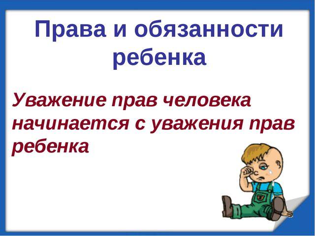 Уважение прав человека начинается с уважения прав ребенка Права и обязанност...