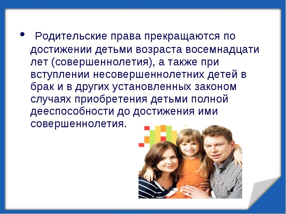 Родительские права прекращаются по достижении детьми возраста восемнадцати л...