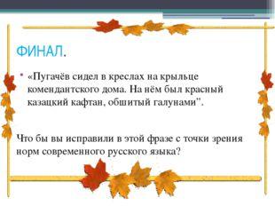 ФИНАЛ. «Пугачёв сидел в креслах на крыльце комендантского дома. На нём был кр
