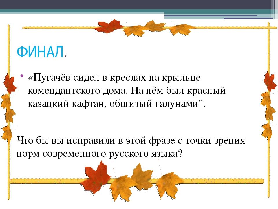 ФИНАЛ. «Пугачёв сидел в креслах на крыльце комендантского дома. На нём был кр...