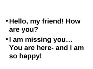 Hello, my friend! How are you? I am missing you… You are here- and I am so ha