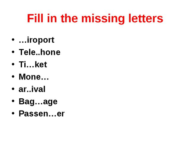Fill in the missing letters …iroport Tele..hone Ti…ket Mone… ar..ival Bag…age...