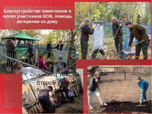 Благоустройство памятников и могил участников ВОВ, помощь ветеранам на дому