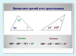 Вычислите третий угол треугольника Решение: 180° – (80° + 70°) = 30° Решение
