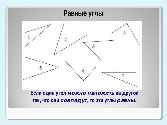 Равные углы Если один угол можно наложить на другой так, что они совпадут, то...